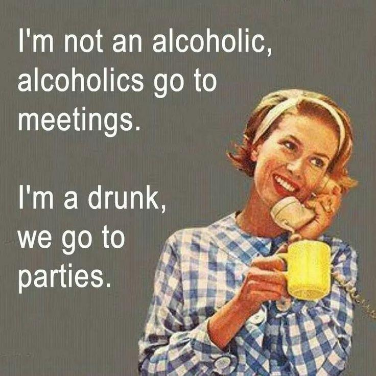 I'm not an alcoholic, alcoholics go to meetings. I'm a drunk, we go to parties Picture Quote #1