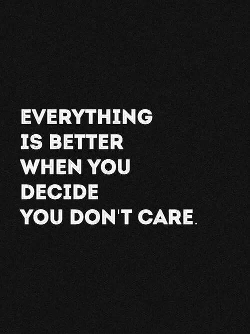 Everything is better when you decide you don't care Picture Quote #1