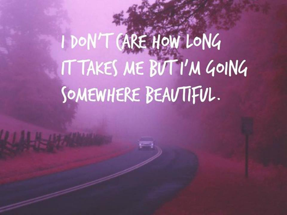 I don't care how long it takes me but I'm going somewhere beautiful. Picture Quote #1