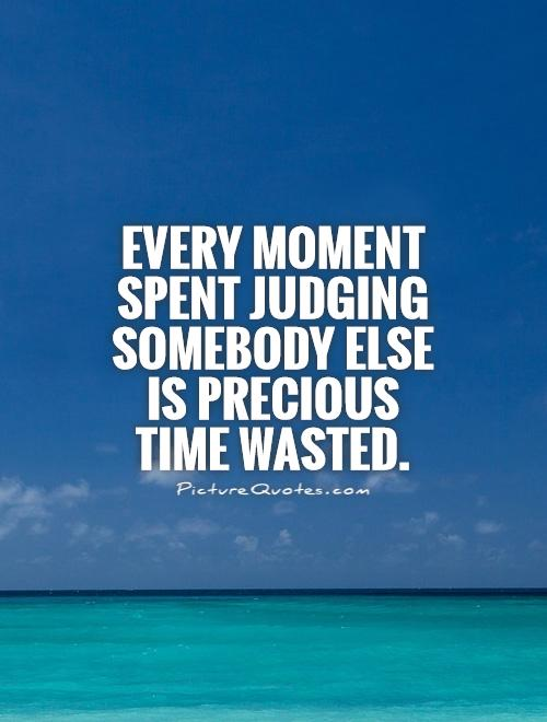 Every moment spent judging somebody else is precious time wasted Picture Quote #1