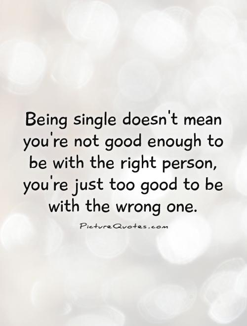 Being single doesn't mean you're not good enough to be with the right person, you're just too good to be with the wrong one Picture Quote #1