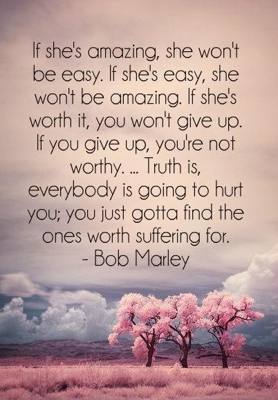 If she's amazing, she won't be easy. If she's easy, she won't be amazing. If she's worth it, you won't give up. If you give up, you're not worthy. Truth is, everybody is going to hurt you; you just gotta find the ones worth suffering for Picture Quote #1