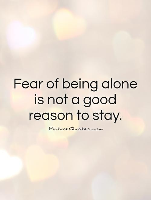 Fear of being alone is not a good reason to stay Picture Quote #1