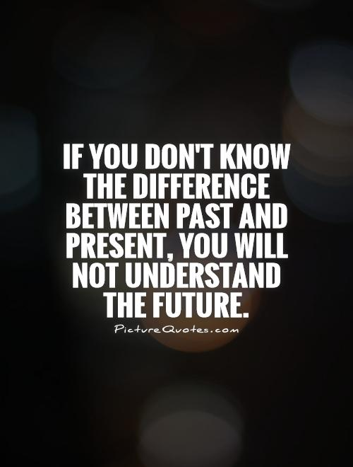 If you don't know the difference between past and present, you will not understand the future Picture Quote #1