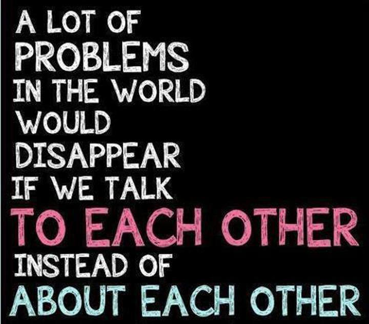 A lot of problems in the world would disappear if we talk to each other instead of about each other Picture Quote #1