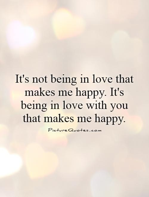 It's not being in love that makes me happy. It's being in love with you that makes me happy Picture Quote #1