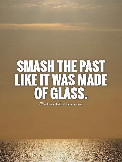 Smash the past like it was made of glass Picture Quote #1