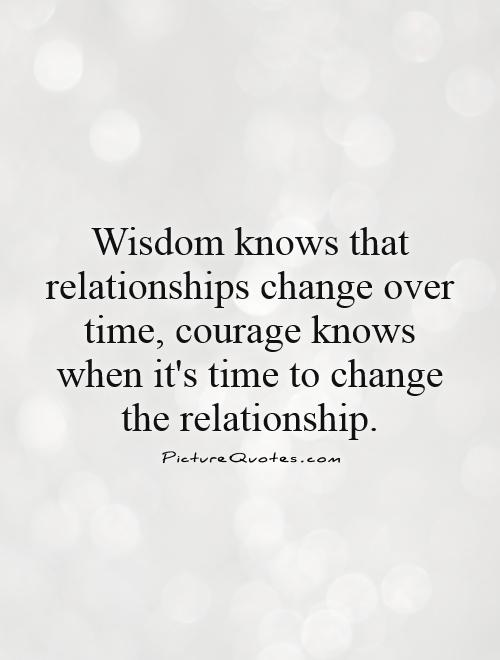 Wisdom knows that relationships change over time, courage knows when it's time to change the relationship Picture Quote #1