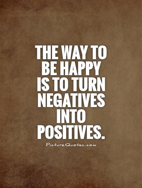 The way to be happy  is to turn negatives into positives Picture Quote #1