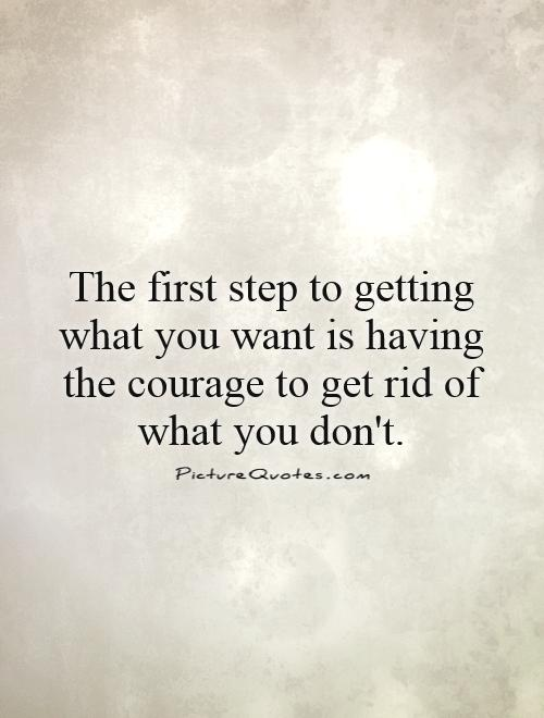 The first step to getting what you want is having the courage to get rid of what you don't Picture Quote #1