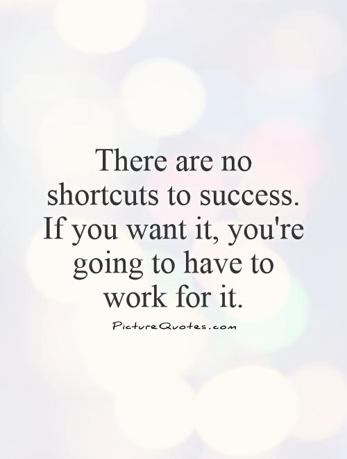 There are no shortcuts to success. If you want it, you're going to have to work for it Picture Quote #1