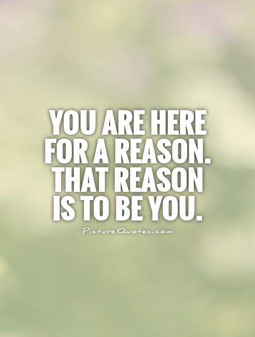 You are here for a reason. That reason  is to be you Picture Quote #1