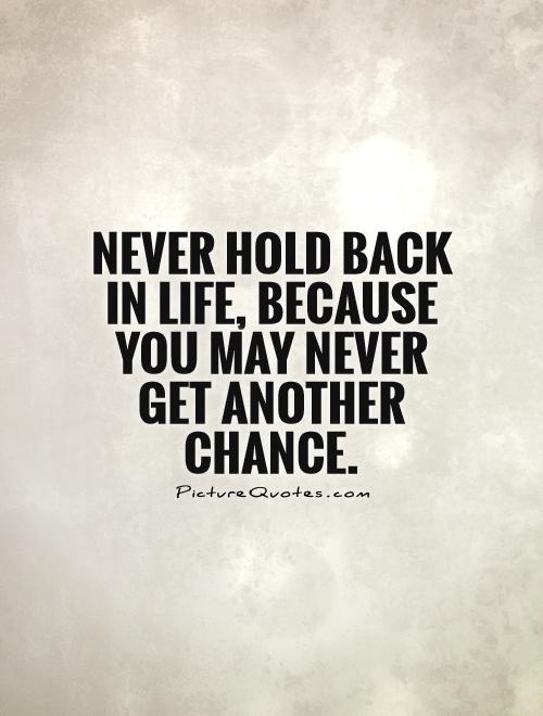 Never hold back in life, because you may never get another chance Picture Quote #1