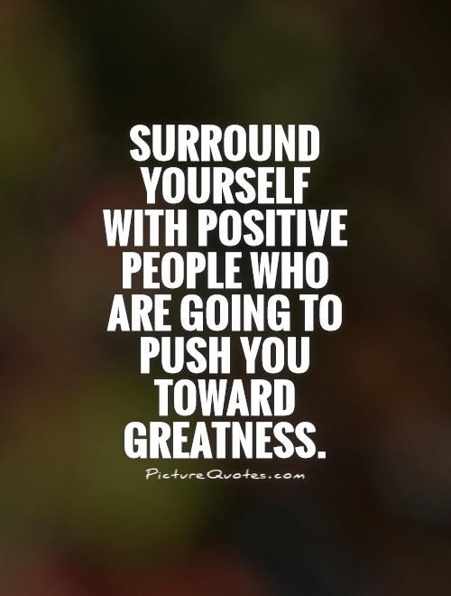 Surround yourself with positive people who are going to push you toward greatness Picture Quote #1