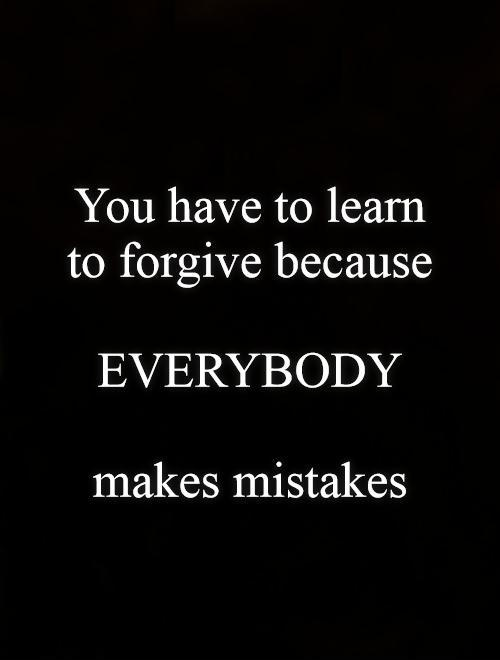 You have to learn to forgive because   EVERYBODY   makes mistakes Picture Quote #1