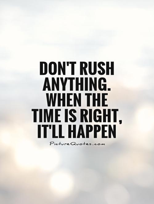 Don't rush anything. When the time is right, it'll happen Picture Quote #1