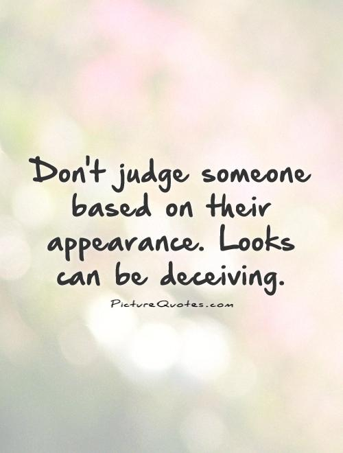 Don't judge someone based on their appearance. Looks can be deceiving Picture Quote #1