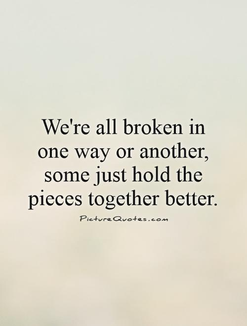 We're all broken in one way or another, some just hold the pieces together better Picture Quote #1