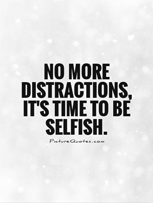 No more distractions, it's time to be selfish Picture Quote #1
