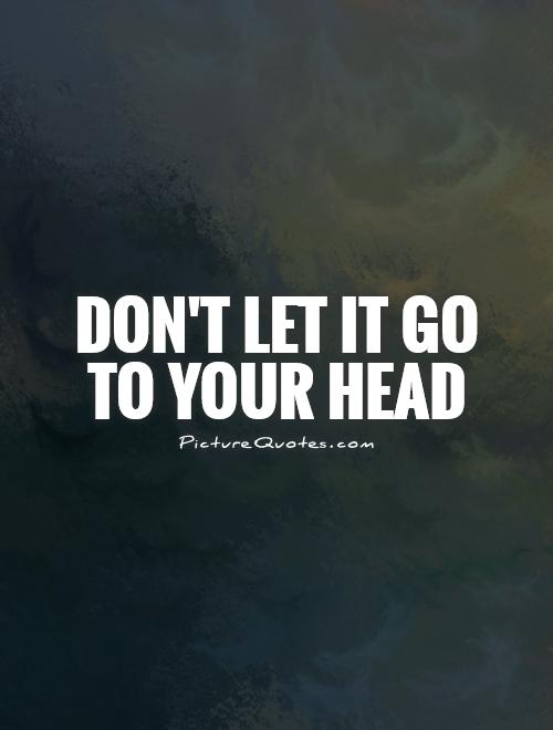 Don't let it go to your head Picture Quote #1