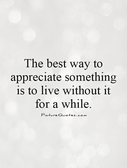 The best way to appreciate something is to live without it for a while Picture Quote #1