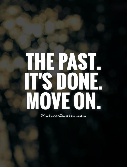 The past.  It's done.  Move on Picture Quote #1