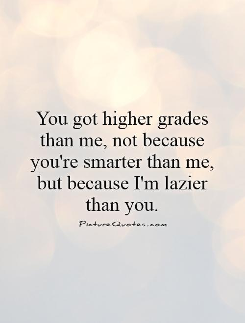 You got higher grades than me, not because you're smarter than me, but because I'm lazier than you Picture Quote #1