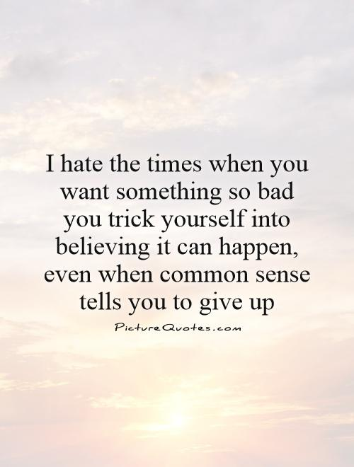 I hate the times when you want something so bad you trick yourself into believing it can happen, even when common sense tells you to give up Picture Quote #1