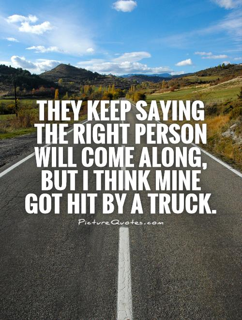They keep saying the right person will come along, but I think mine got hit by a truck Picture Quote #1