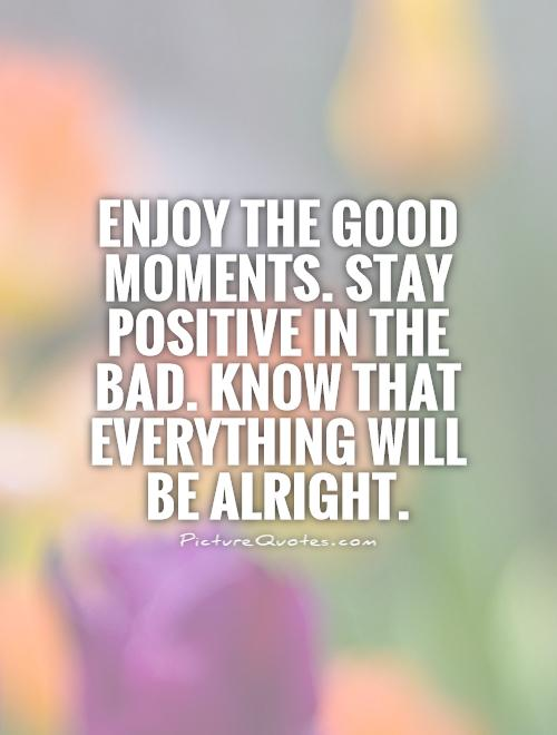 Enjoy the good moments. Stay positive in the bad. Know that everything will be alright Picture Quote #1