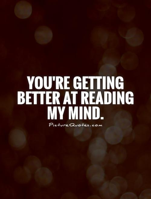 You're getting better at reading my mind Picture Quote #1
