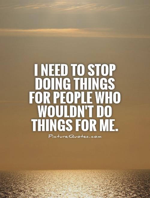 I need to stop doing things for people who wouldn't do things for me Picture Quote #1