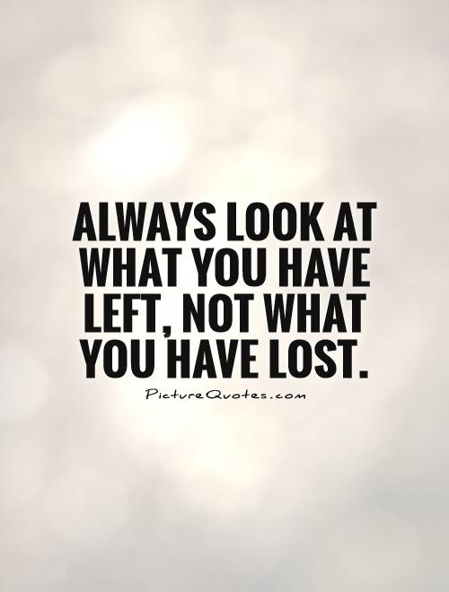 Always look at what you have left, not what you have lost Picture Quote #1