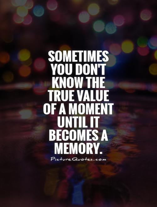 Sometimes you don't know the true value of a moment until it becomes a memory Picture Quote #1