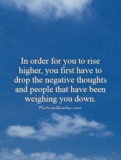 In order for you to rise higher, you first have to drop the negative thoughts and people that have been weighing you down Picture Quote #1