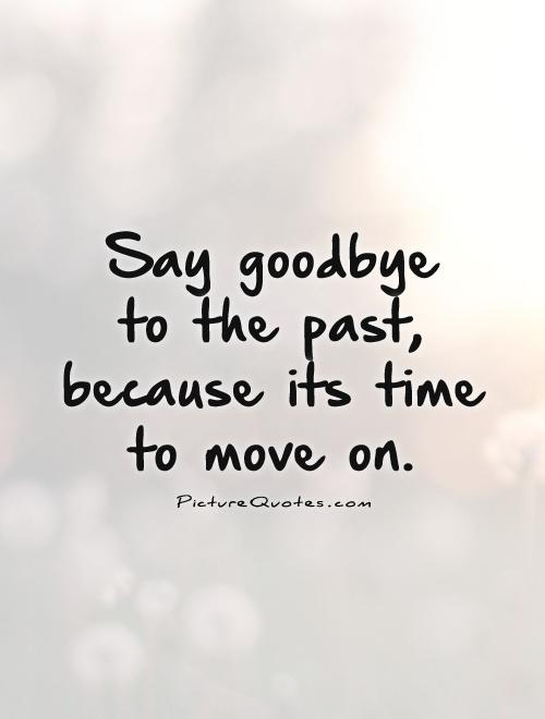 Say goodbye  to the past, because its time to move on Picture Quote #1