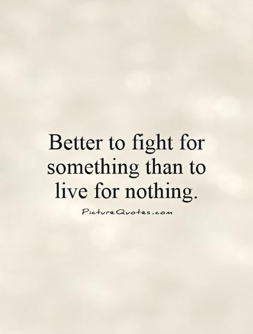 Better to fight for something than to live for nothing Picture Quote #1