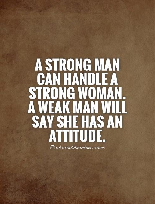 A strong man can handle a strong woman.  A weak man will say she has an attitude Picture Quote #1