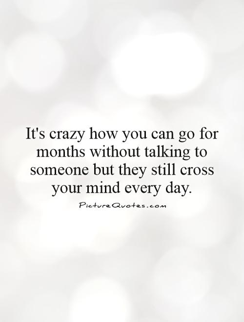 It's crazy how you can go for months without talking to someone but they still cross your mind every day Picture Quote #1
