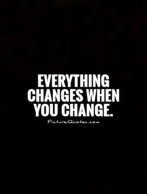 Everything changes when you change Picture Quote #1
