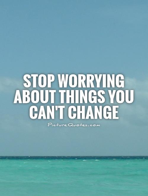 Stop worrying about things you can't change Picture Quote #1