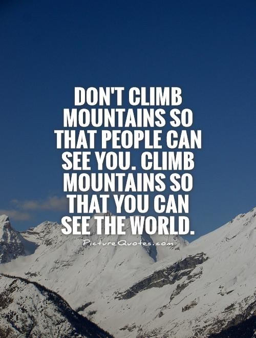 Don't climb mountains so that people can see you. Climb mountains so that you can see the world Picture Quote #1