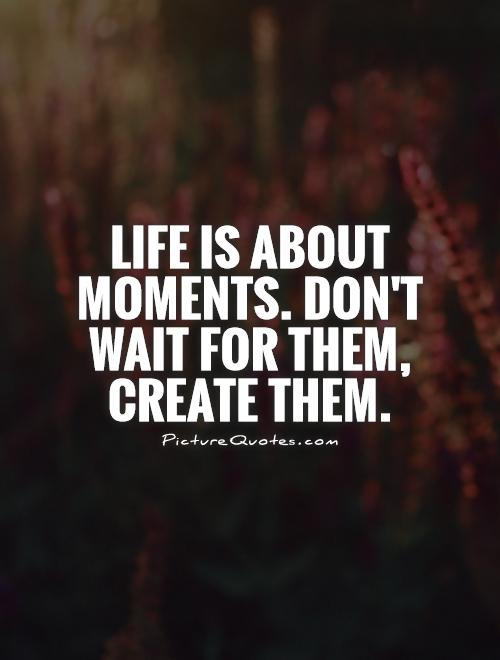 Life is about moments. Don't wait for them, create them Picture Quote #1