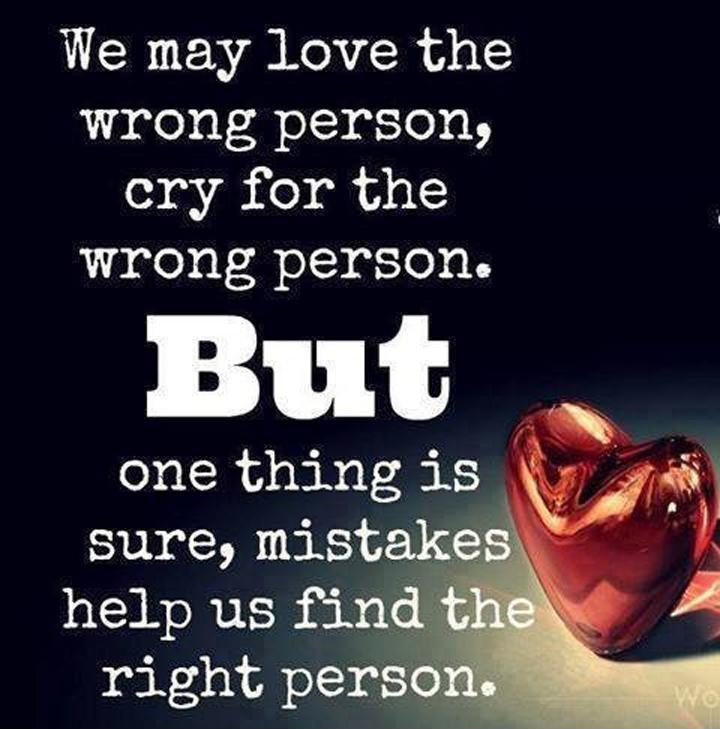 We may love the wrong person, cry for the wrong person. But one thing is sure, mistakes help us find the right person Picture Quote #1