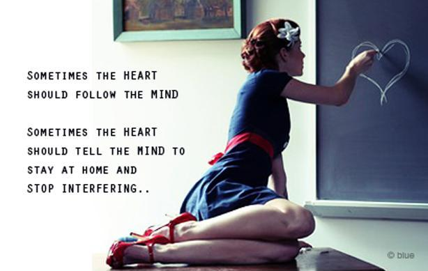 Sometimes the heart should follow the mind. Sometimes the heart should tell the mind to stay home and stop interfering Picture Quote #1