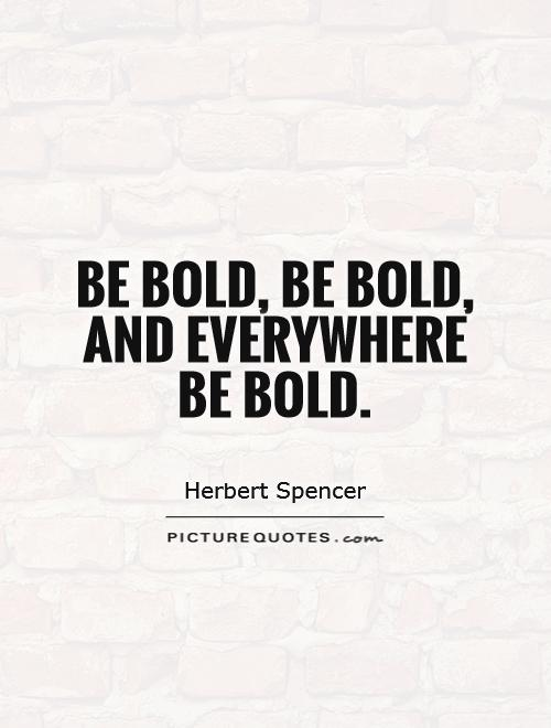 Be bold, be bold, and everywhere  be bold Picture Quote #1