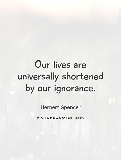 Our lives are universally shortened by our ignorance Picture Quote #1