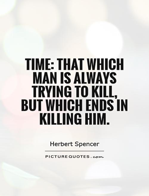 Time: That which man is always trying to kill, but which ends in killing him Picture Quote #1