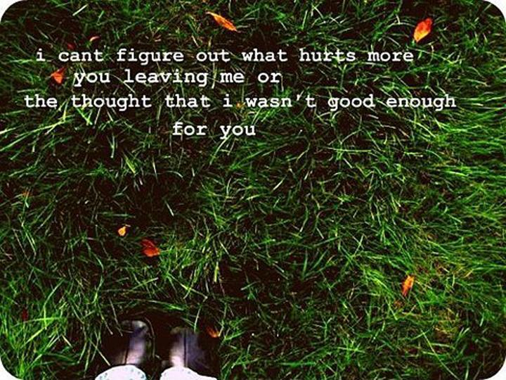 I can't figure out what hurts more, you leaving me or the thought I wasn't good enough for you Picture Quote #1