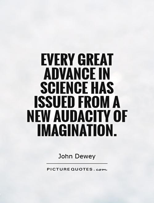 Every great advance in science has issued from a new audacity of imagination Picture Quote #1